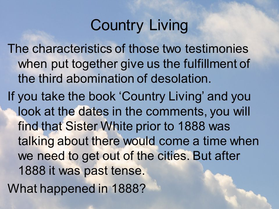 Country Living The characteristics of those two testimonies when put together give us the fulfillment of the third abomination of desolation.