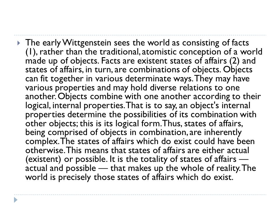 The early Wittgenstein sees the world as consisting of facts (1), rather than the traditional, atomistic conception of a world made up of objects.