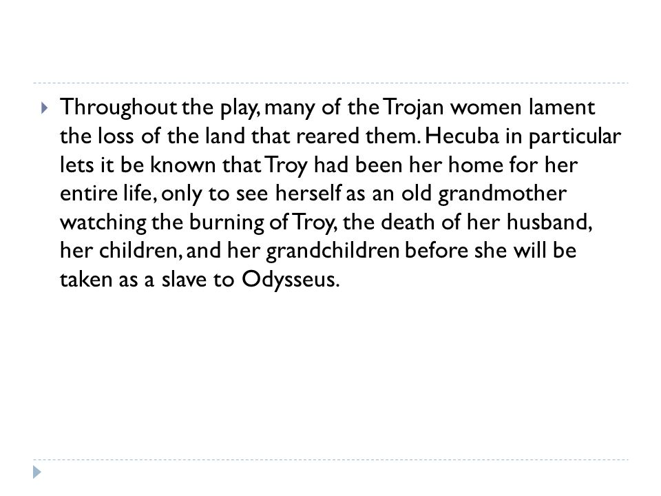 Throughout the play, many of the Trojan women lament the loss of the land that reared them.