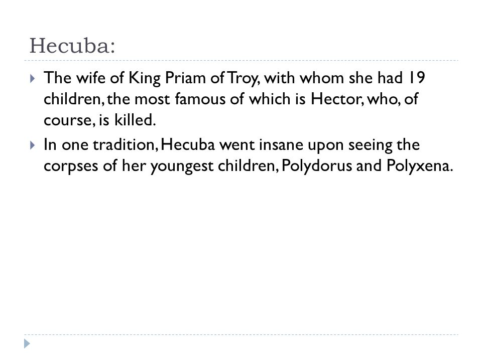 Hecuba: The wife of King Priam of Troy, with whom she had 19 children, the most famous of which is Hector, who, of course, is killed.