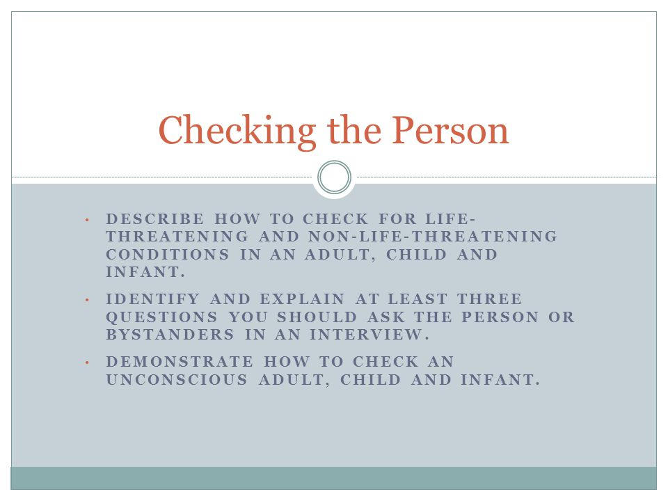 Checking the Person Describe how to check for life- threatening and non-life-threatening conditions in an adult, child and infant.