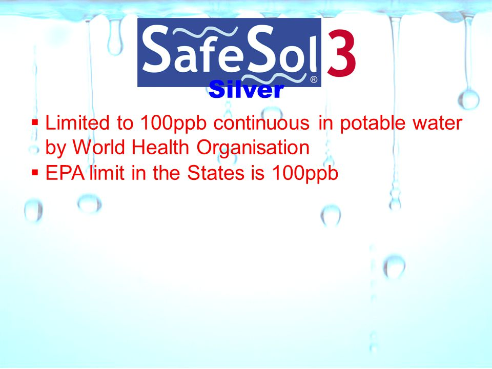 Silver Limited to 100ppb continuous in potable water by World Health Organisation.