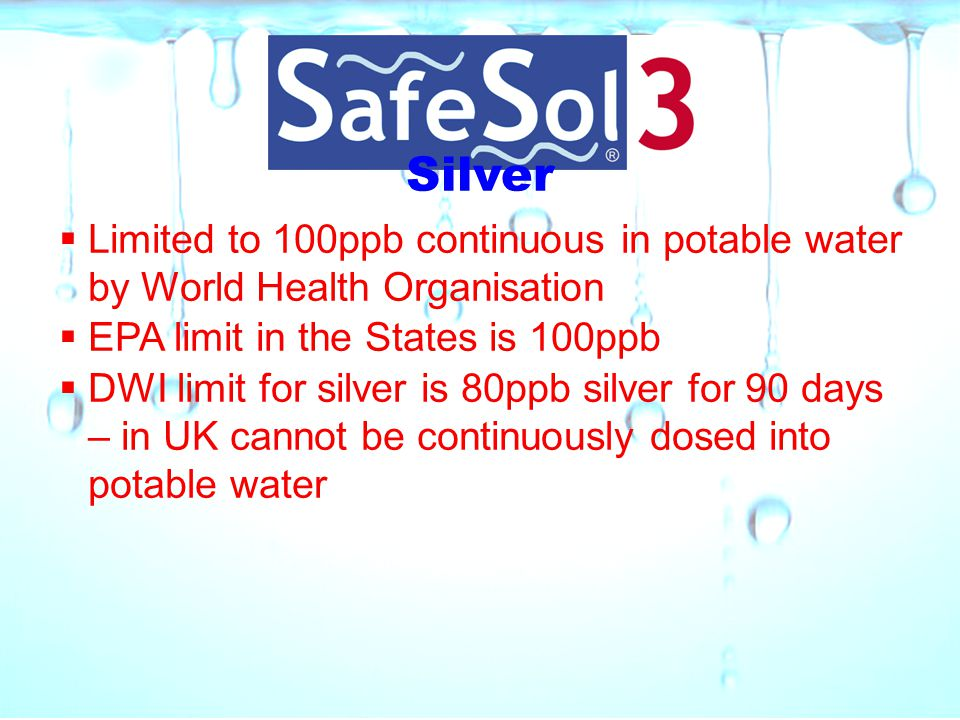 Silver Limited to 100ppb continuous in potable water by World Health Organisation. EPA limit in the States is 100ppb.