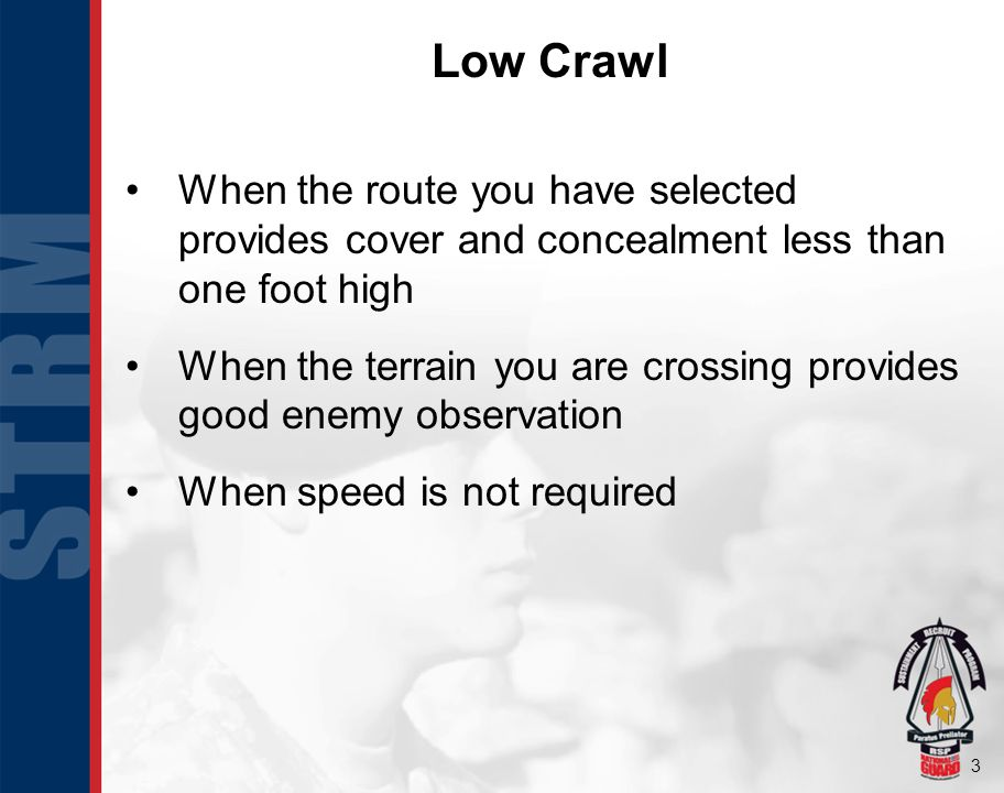 Low Crawl When the route you have selected provides cover and concealment less than one foot high.