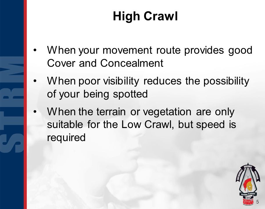 High Crawl When your movement route provides good Cover and Concealment. When poor visibility reduces the possibility of your being spotted.