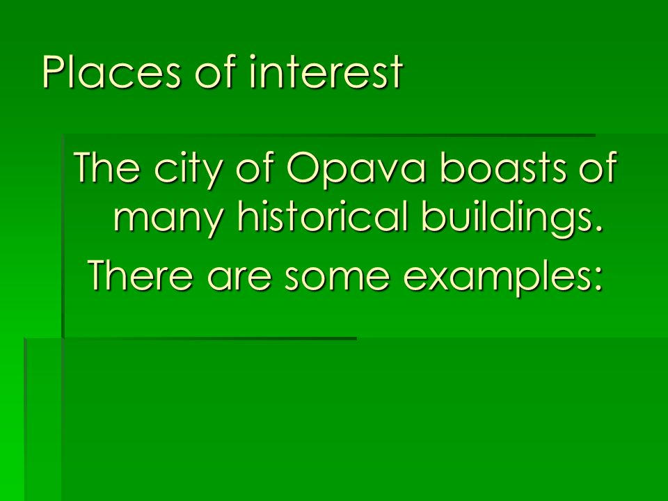 Places of interest The city of Opava boasts of many historical buildings. There are some examples: