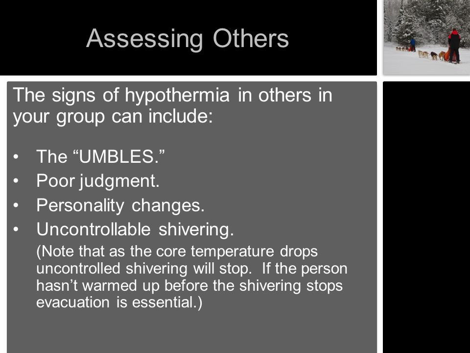Assessing Others The signs of hypothermia in others in your group can include: The UMBLES. Poor judgment.