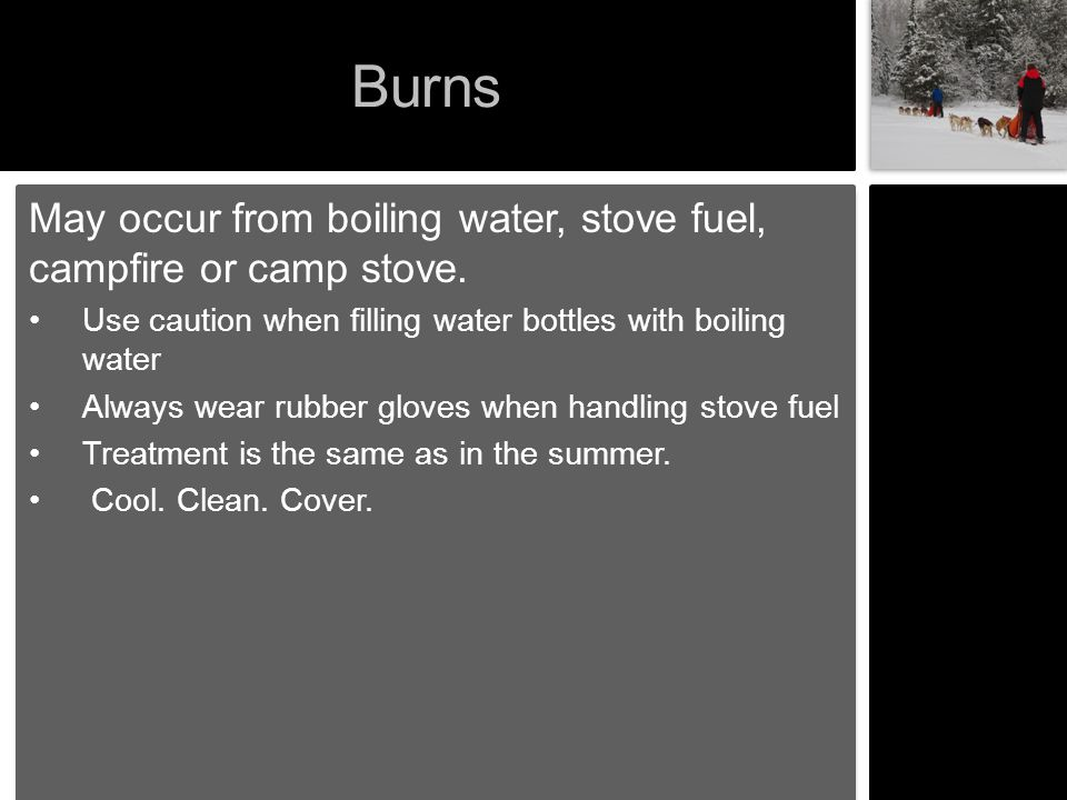 Burns May occur from boiling water, stove fuel, campfire or camp stove. Use caution when filling water bottles with boiling water.