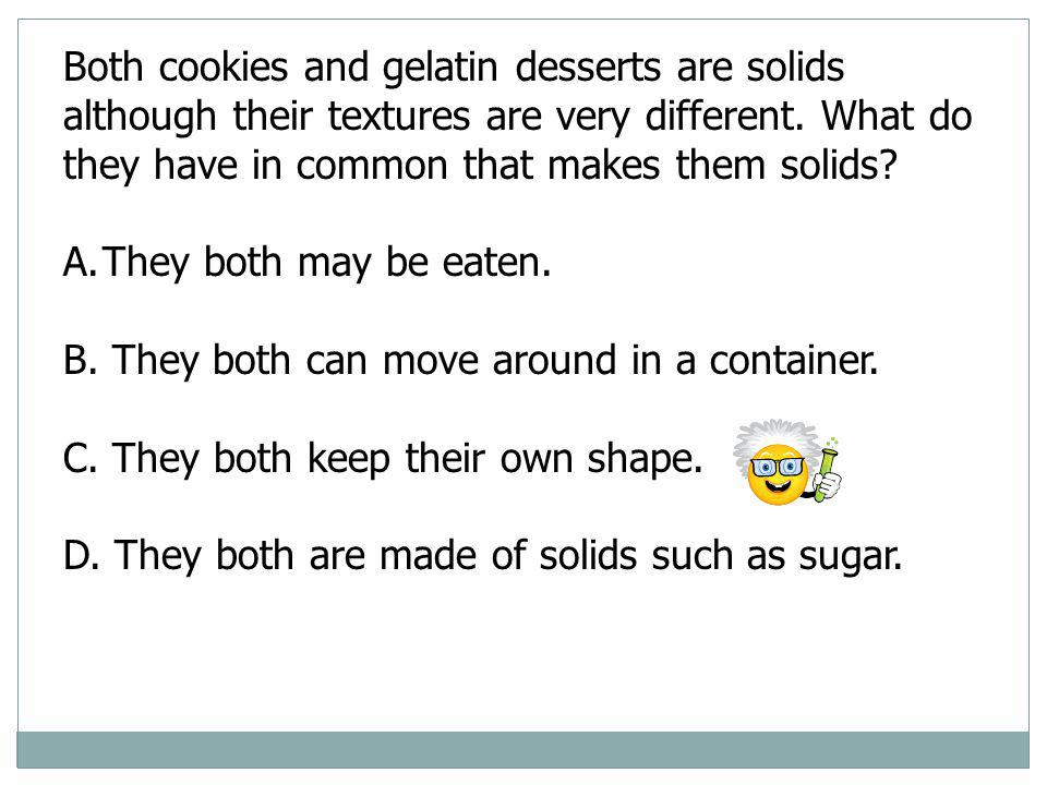 Both cookies and gelatin desserts are solids although their textures are very different. What do they have in common that makes them solids