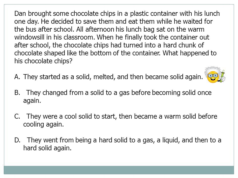 Dan brought some chocolate chips in a plastic container with his lunch one day. He decided to save them and eat them while he waited for the bus after school. All afternoon his lunch bag sat on the warm windowsill in his classroom. When he finally took the container out after school, the chocolate chips had turned into a hard chunk of chocolate shaped like the bottom of the container. What happened to his chocolate chips