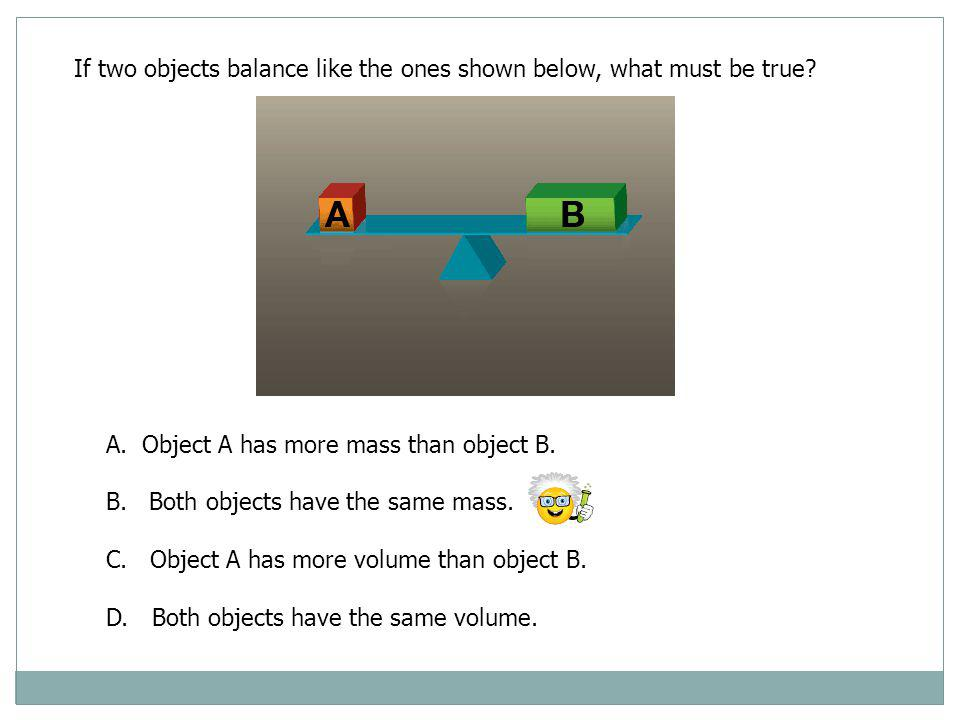 If two objects balance like the ones shown below, what must be true