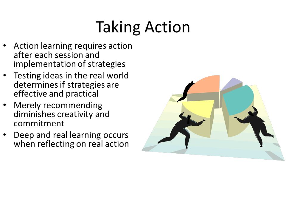 Taking Action Action learning requires action after each session and implementation of strategies.