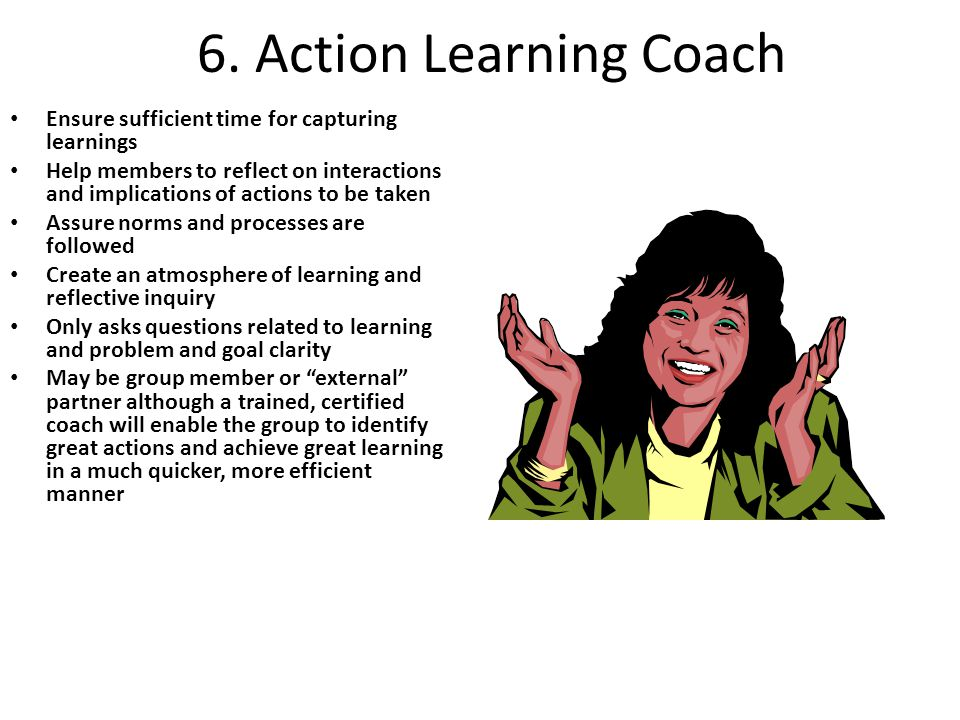 6. Action Learning Coach Ensure sufficient time for capturing learnings.