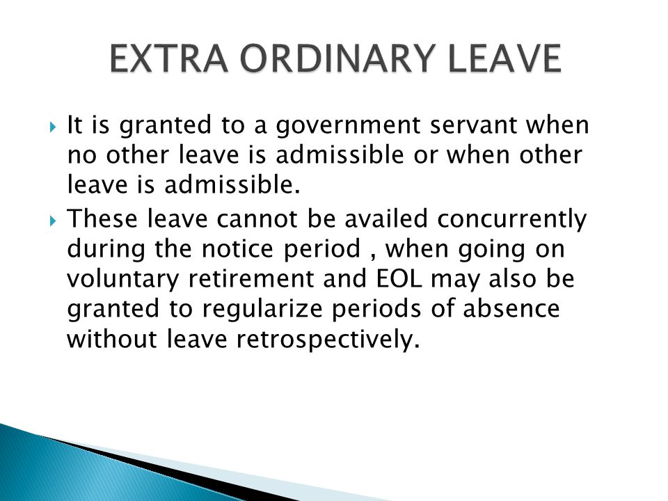 EXTRA ORDINARY LEAVE It is granted to a government servant when no other leave is admissible or when other leave is admissible.
