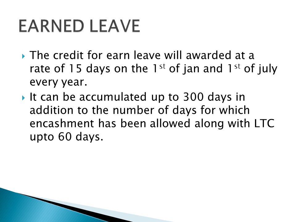 EARNED LEAVE The credit for earn leave will awarded at a rate of 15 days on the 1st of jan and 1st of july every year.