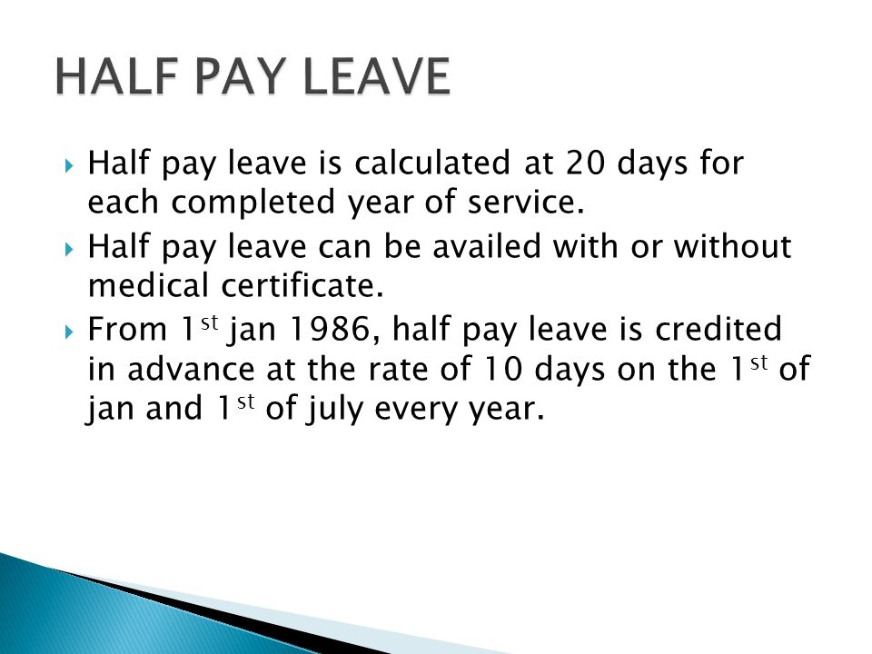 HALF PAY LEAVE Half pay leave is calculated at 20 days for each completed year of service.