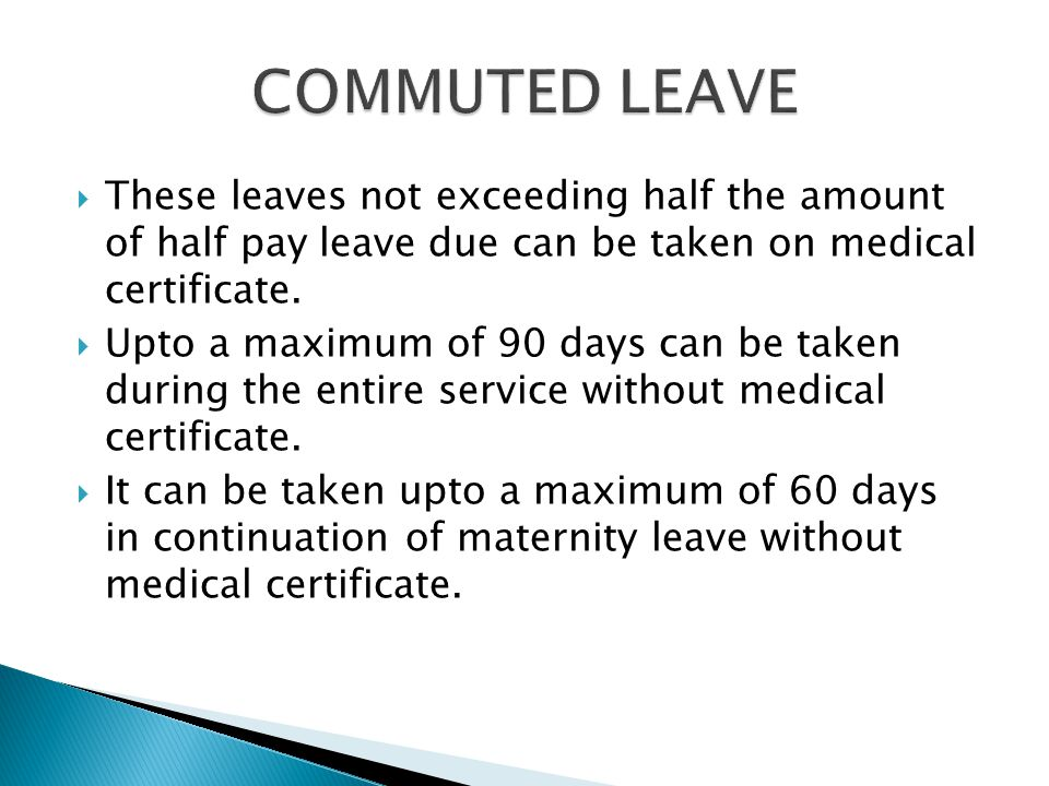 COMMUTED LEAVE These leaves not exceeding half the amount of half pay leave due can be taken on medical certificate.