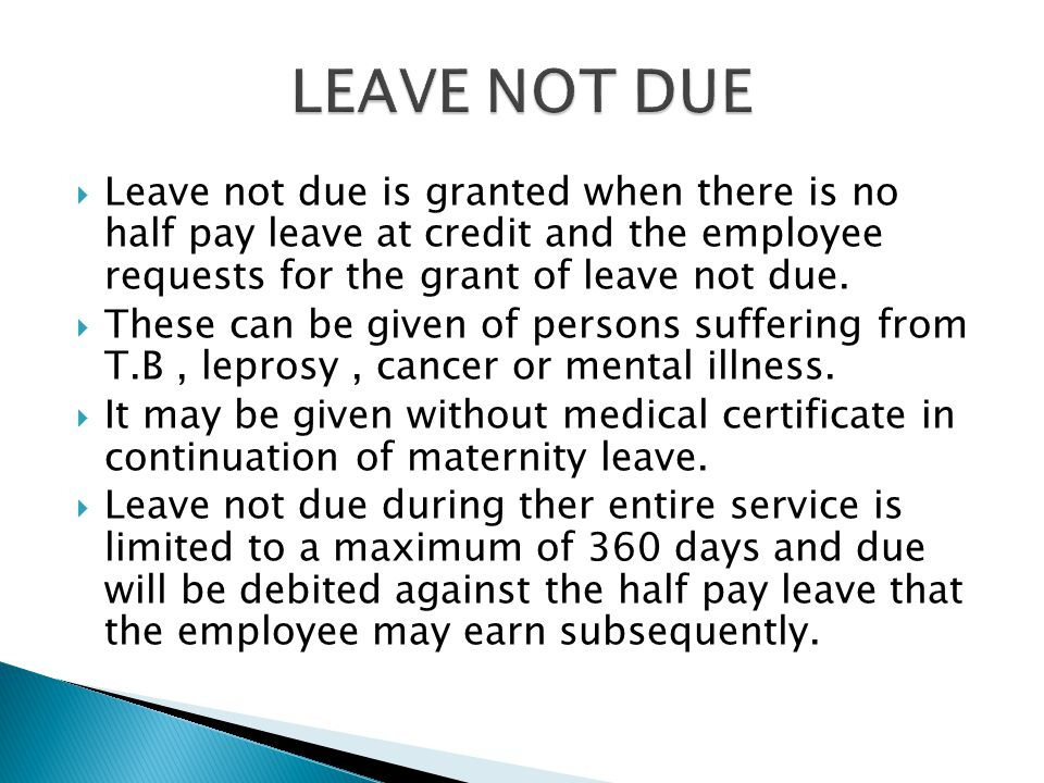LEAVE NOT DUE Leave not due is granted when there is no half pay leave at credit and the employee requests for the grant of leave not due.