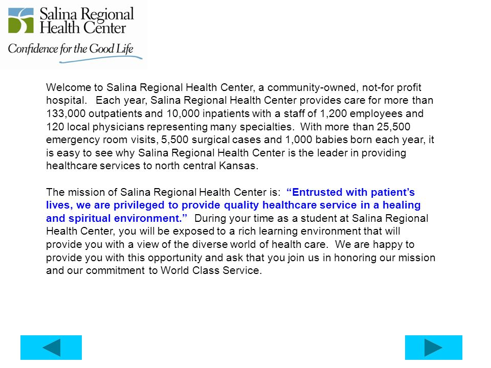 Welcome to Salina Regional Health Center, a community-owned, not-for profit hospital. Each year, Salina Regional Health Center provides care for more than 133,000 outpatients and 10,000 inpatients with a staff of 1,200 employees and 120 local physicians representing many specialties. With more than 25,500 emergency room visits, 5,500 surgical cases and 1,000 babies born each year, it is easy to see why Salina Regional Health Center is the leader in providing healthcare services to north central Kansas.