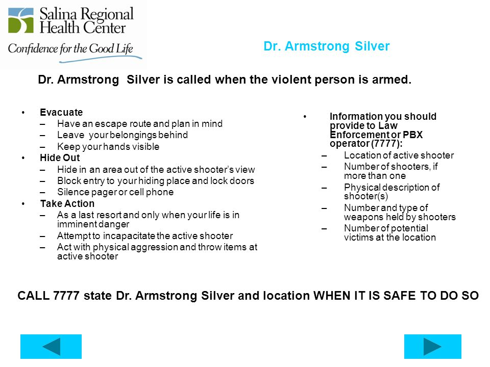 Dr. Armstrong Silver Dr. Armstrong Silver is called when the violent person is armed. Evacuate. Have an escape route and plan in mind.