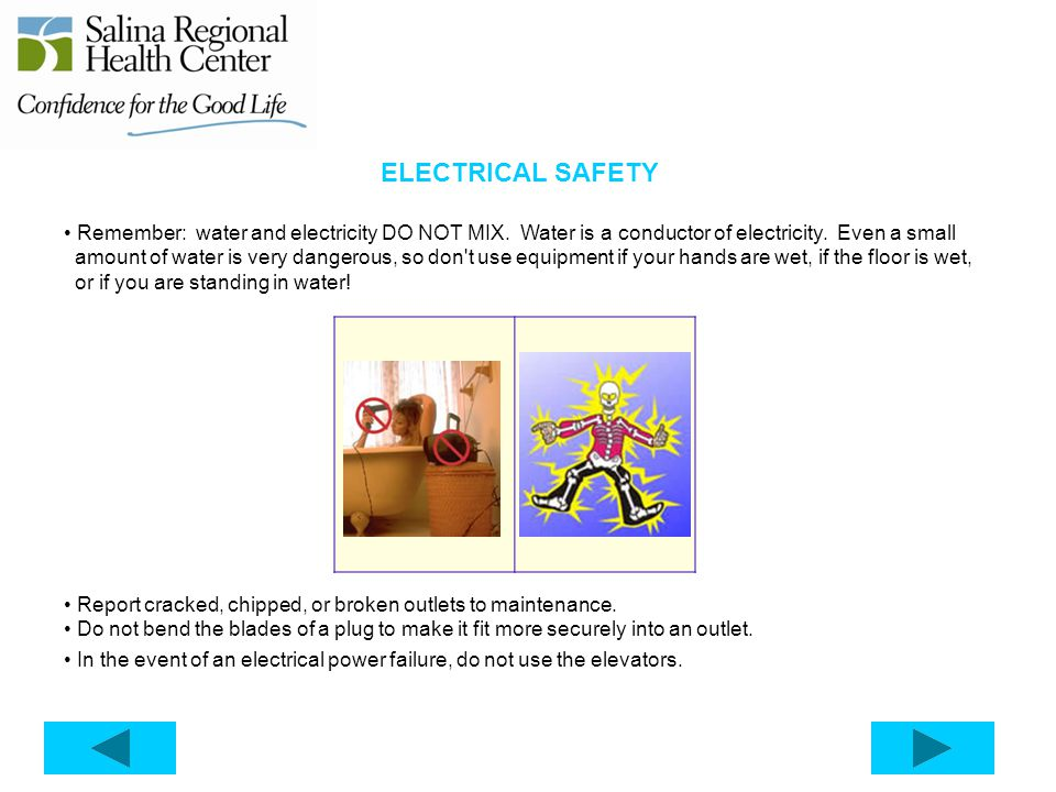 ELECTRICAL SAFETY Remember: water and electricity DO NOT MIX. Water is a conductor of electricity. Even a small.