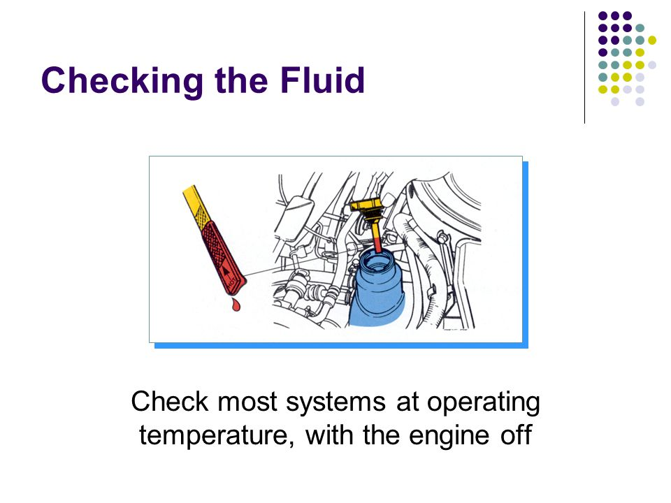 Check most systems at operating temperature, with the engine off