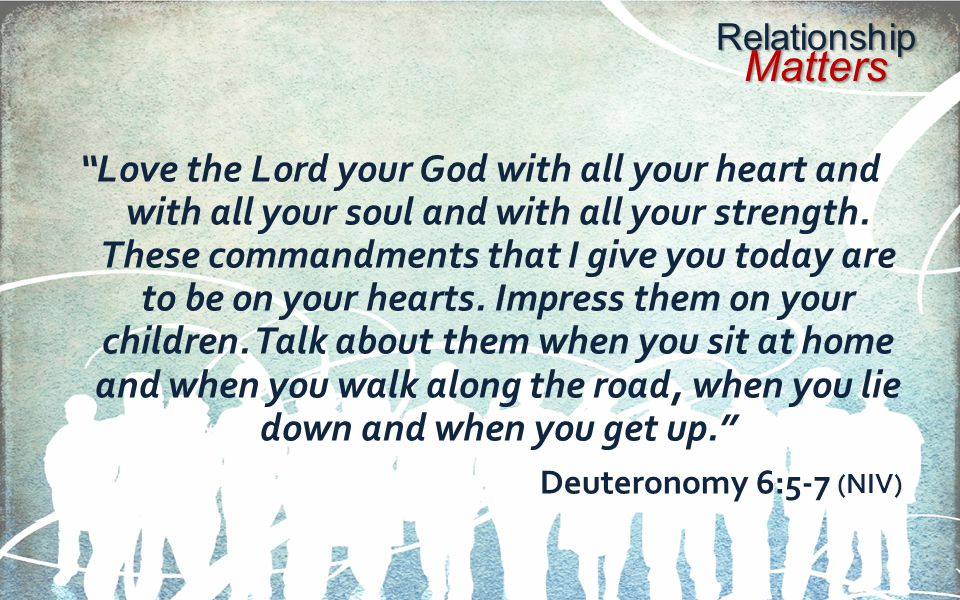 Love the Lord your God with all your heart and with all your soul and with all your strength. These commandments that I give you today are to be on your hearts. Impress them on your children. Talk about them when you sit at home and when you walk along the road, when you lie down and when you get up.