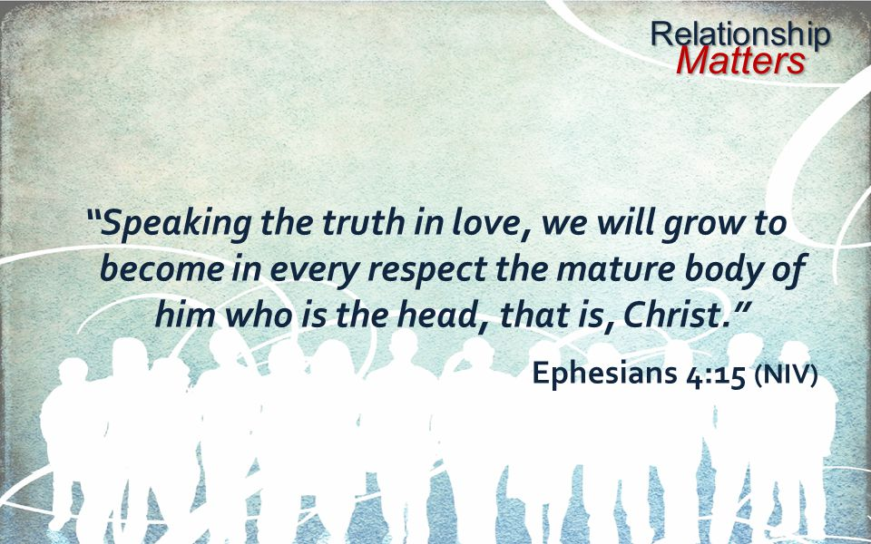 Speaking the truth in love, we will grow to become in every respect the mature body of him who is the head, that is, Christ.