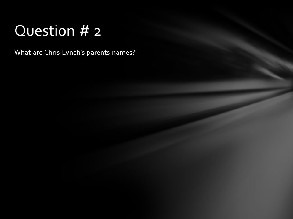 Question # 2 What are Chris Lynch's parents names