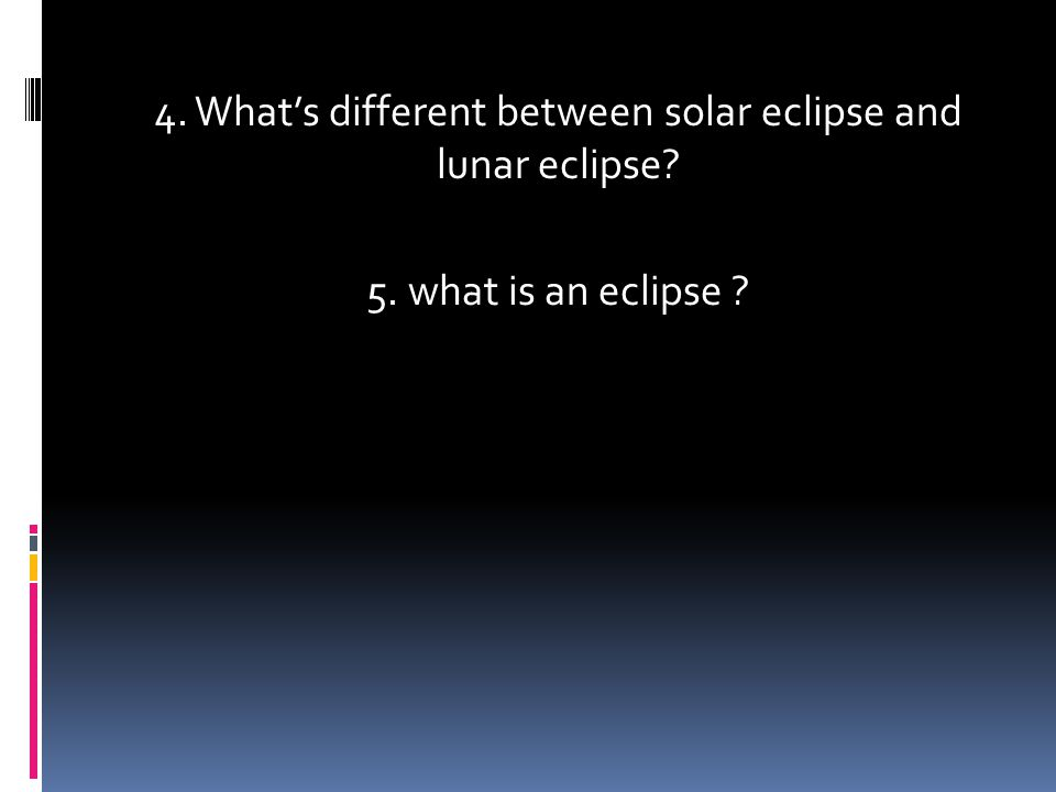 4. What's different between solar eclipse and lunar eclipse