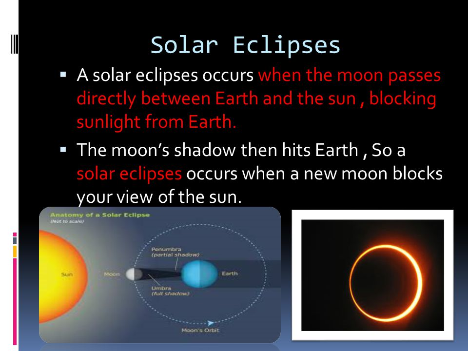 Solar Eclipses A solar eclipses occurs when the moon passes directly between Earth and the sun , blocking sunlight from Earth.