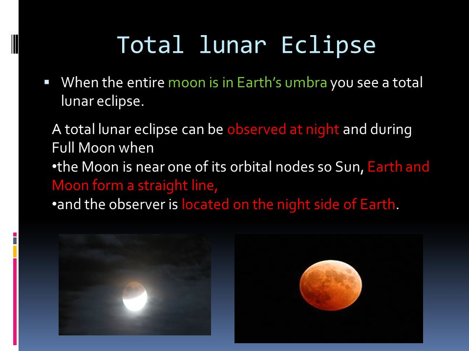 Total lunar Eclipse When the entire moon is in Earth's umbra you see a total lunar eclipse.