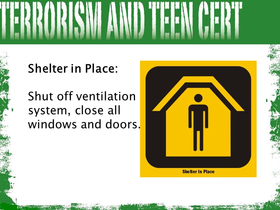 Shelter in Place: Shut off ventilation system, close all windows and doors.