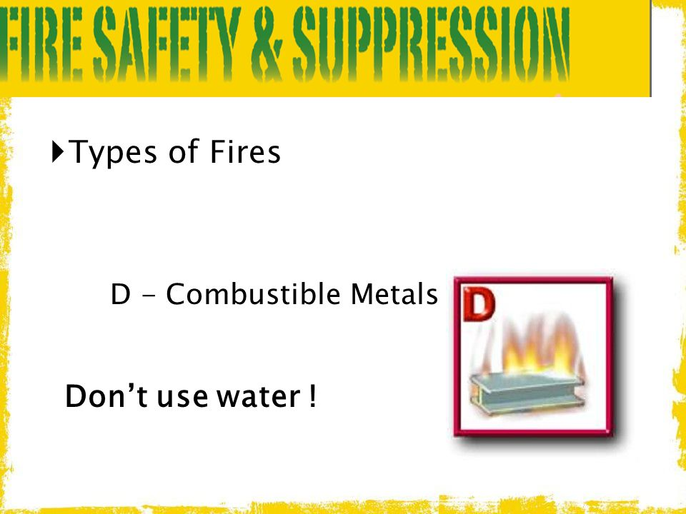 Types of Fires D - Combustible Metals Don't use water !