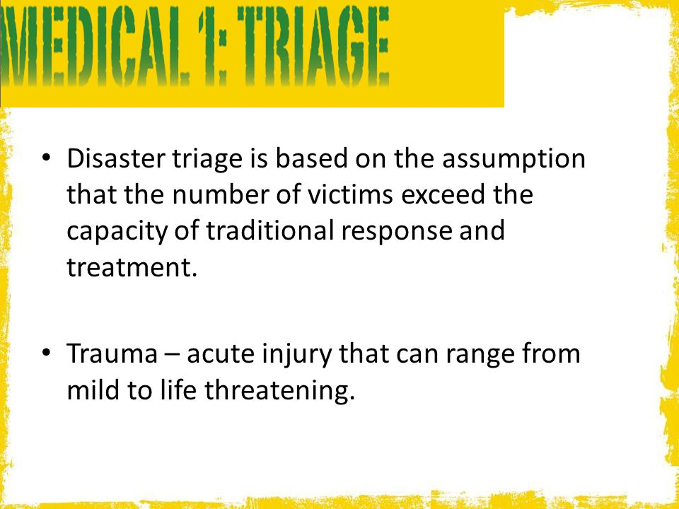 Disaster triage is based on the assumption that the number of victims exceed the capacity of traditional response and treatment.