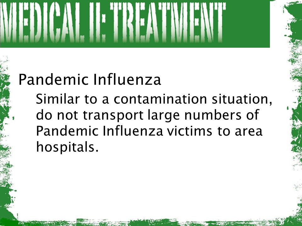 Pandemic Influenza Similar to a contamination situation, do not transport large numbers of Pandemic Influenza victims to area hospitals.