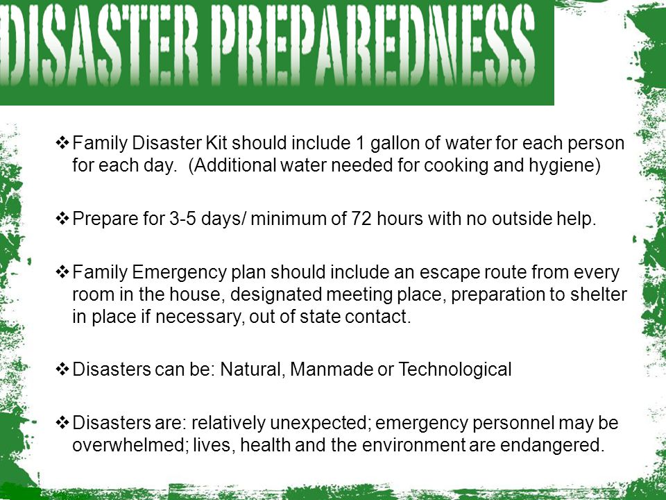 Family Disaster Kit should include 1 gallon of water for each person for each day. (Additional water needed for cooking and hygiene)
