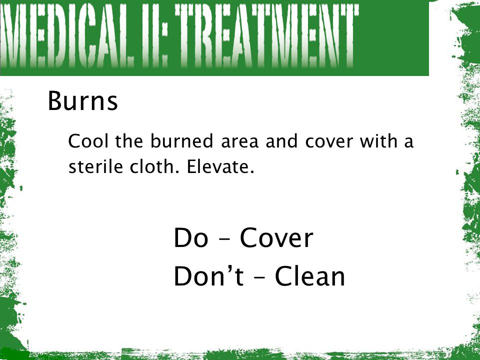 Burns Cool the burned area and cover with a sterile cloth. Elevate