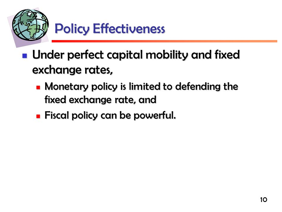Policy Effectiveness Under perfect capital mobility and fixed exchange rates, Monetary policy is limited to defending the fixed exchange rate, and.