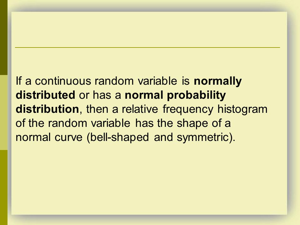 If a continuous random variable is normally distributed or has a normal probability distribution, then a relative frequency histogram of the random variable has the shape of a normal curve (bell-shaped and symmetric).