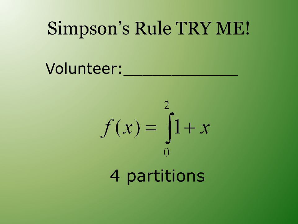 Simpson's Rule TRY ME! Volunteer:____________ 4 partitions