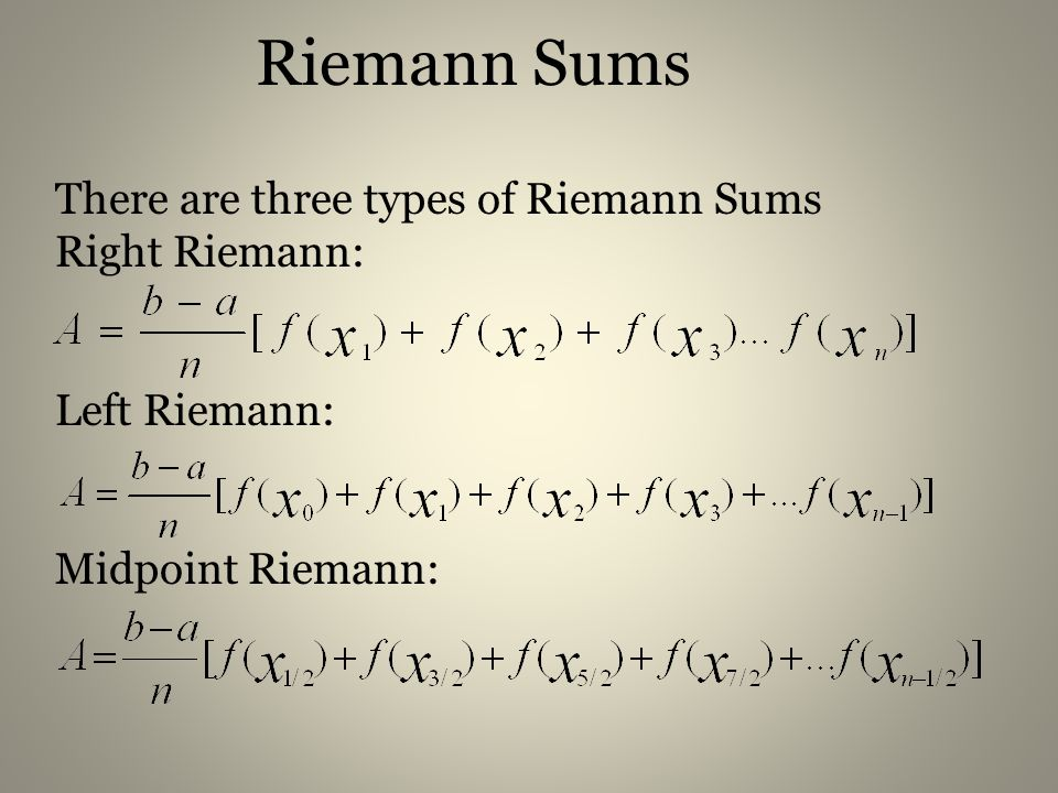 Riemann Sums There are three types of Riemann Sums Right Riemann: Left Riemann: Midpoint Riemann: