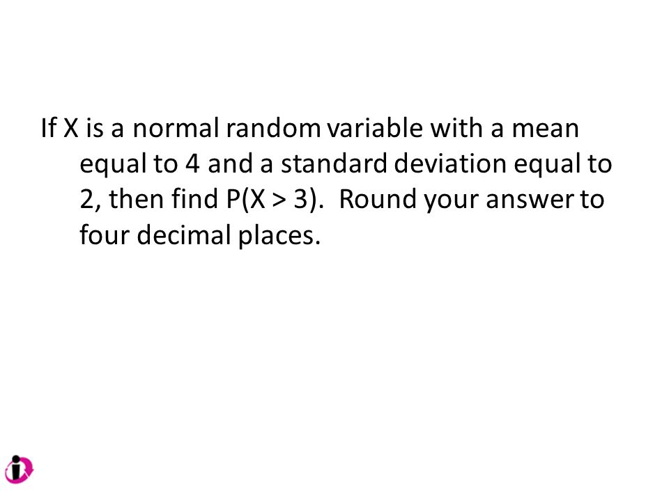If X is a normal random variable with a mean equal to 4 and a standard deviation equal to 2, then find P(X > 3).