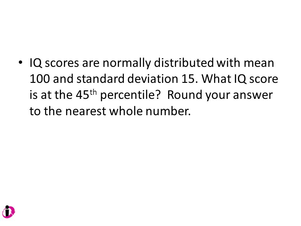 IQ scores are normally distributed with mean 100 and standard deviation 15.