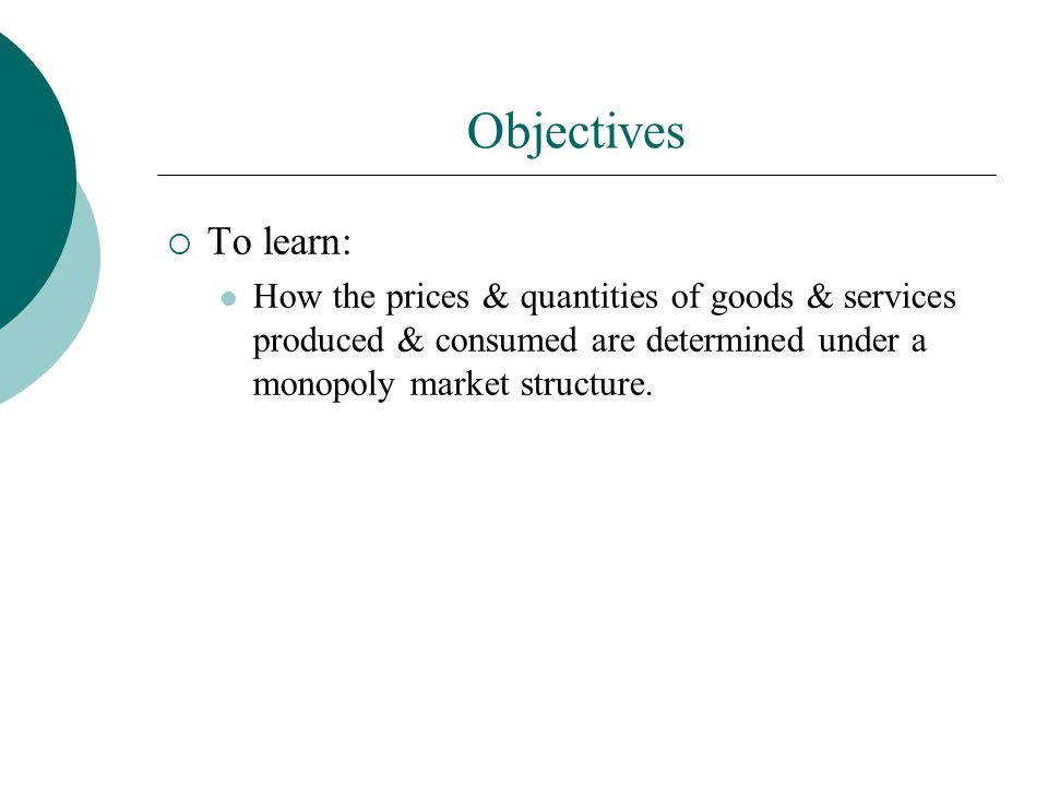 Objectives To learn: How the prices & quantities of goods & services produced & consumed are determined under a monopoly market structure.
