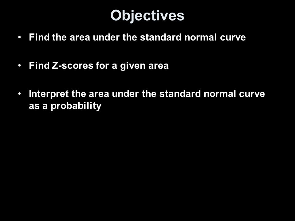 Objectives Find the area under the standard normal curve