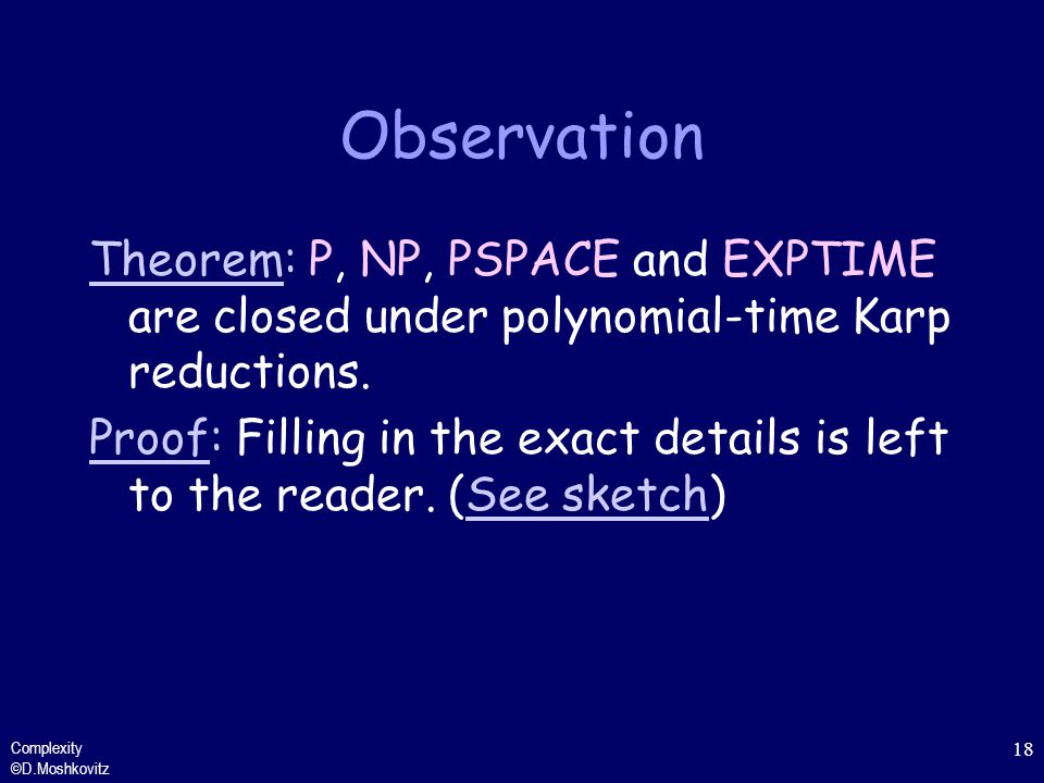Observation Theorem: P, NP, PSPACE and EXPTIME are closed under polynomial-time Karp reductions.