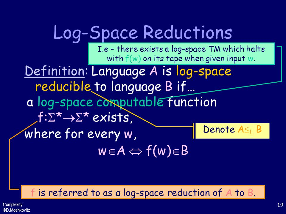 f is referred to as a log-space reduction of A to B.