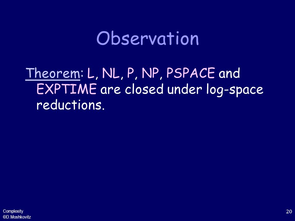 Observation Theorem: L, NL, P, NP, PSPACE and EXPTIME are closed under log-space reductions.