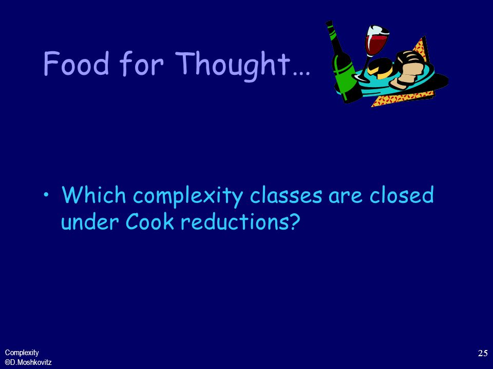 Food for Thought… Which complexity classes are closed under Cook reductions.